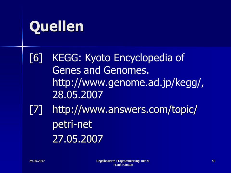 29.05.2007Regelbasierte Programmierung mit XL Frank Karstan 59 Quellen [6] [6]KEGG: Kyoto Encyclopedia of Genes and Genomes.