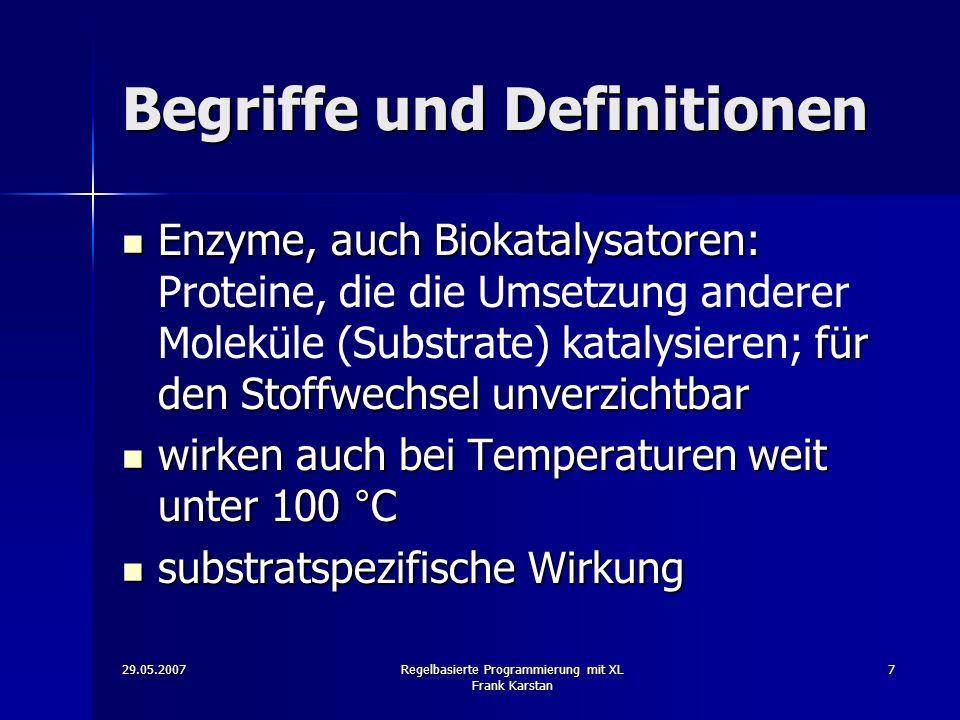 29.05.2007Regelbasierte Programmierung mit XL Frank Karstan 7 Begriffe und Definitionen Enzyme, auch Biokatalysatoren: für den Stoffwechsel unverzichtbar Enzyme, auch Biokatalysatoren: Proteine, die die Umsetzung anderer Moleküle (Substrate) katalysieren; für den Stoffwechsel unverzichtbar wirken auch bei Temperaturen weit unter 100 °C wirken auch bei Temperaturen weit unter 100 °C substratspezifische Wirkung substratspezifische Wirkung