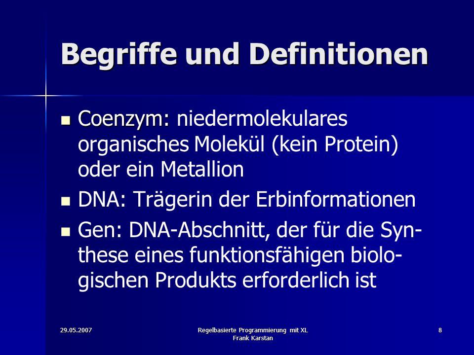 29.05.2007Regelbasierte Programmierung mit XL Frank Karstan 8 Begriffe und Definitionen Coenzym: Coenzym: niedermolekulares organisches Molekül (kein Protein) oder ein Metallion DNA: Trägerin der Erbinformationen Gen: DNA-Abschnitt, der für die Syn- these eines funktionsfähigen biolo- gischen Produkts erforderlich ist