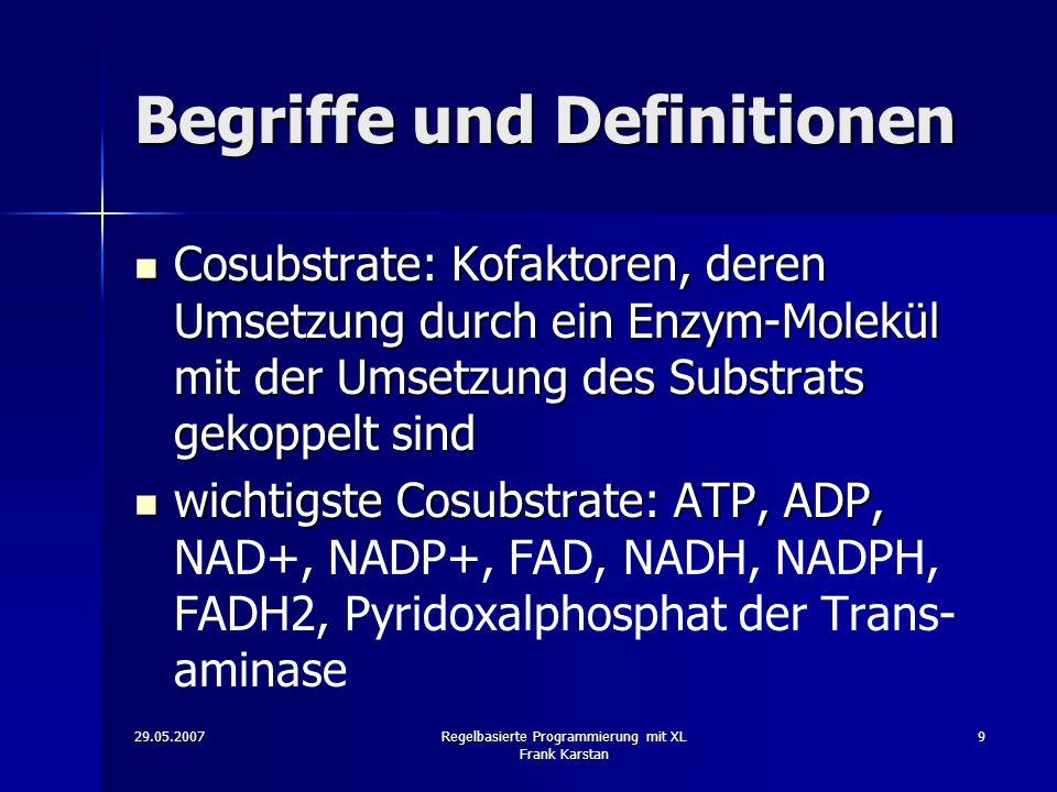 29.05.2007Regelbasierte Programmierung mit XL Frank Karstan 9 Begriffe und Definitionen Cosubstrate: Kofaktoren, deren Umsetzung durch ein Enzym-Molekül mit der Umsetzung des Substrats gekoppelt sind Cosubstrate: Kofaktoren, deren Umsetzung durch ein Enzym-Molekül mit der Umsetzung des Substrats gekoppelt sind wichtigste Cosubstrate: ATP, ADP, wichtigste Cosubstrate: ATP, ADP, NAD+, NADP+, FAD, NADH, NADPH, FADH2, Pyridoxalphosphat der Trans- aminase
