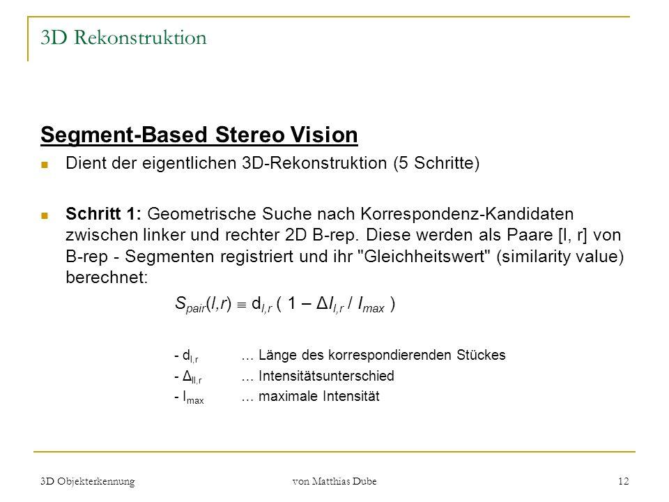 3D Objekterkennung von Matthias Dube 12 3D Rekonstruktion Segment-Based Stereo Vision Dient der eigentlichen 3D-Rekonstruktion (5 Schritte) Schritt 1: