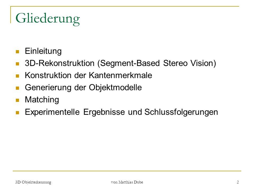 3D Objekterkennung von Matthias Dube 2 Gliederung Einleitung 3D-Rekonstruktion (Segment-Based Stereo Vision) Konstruktion der Kantenmerkmale Generieru
