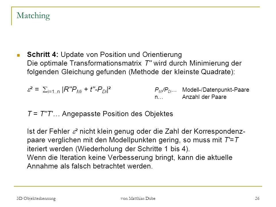 3D Objekterkennung von Matthias Dube 26 Matching Schritt 4: Update von Position und Orientierung Die optimale Transformationsmatrix T'' wird durch Min