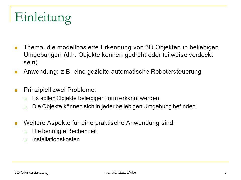 3D Objekterkennung von Matthias Dube 3 Einleitung Thema: die modellbasierte Erkennung von 3D-Objekten in beliebigen Umgebungen (d.h. Objekte können ge