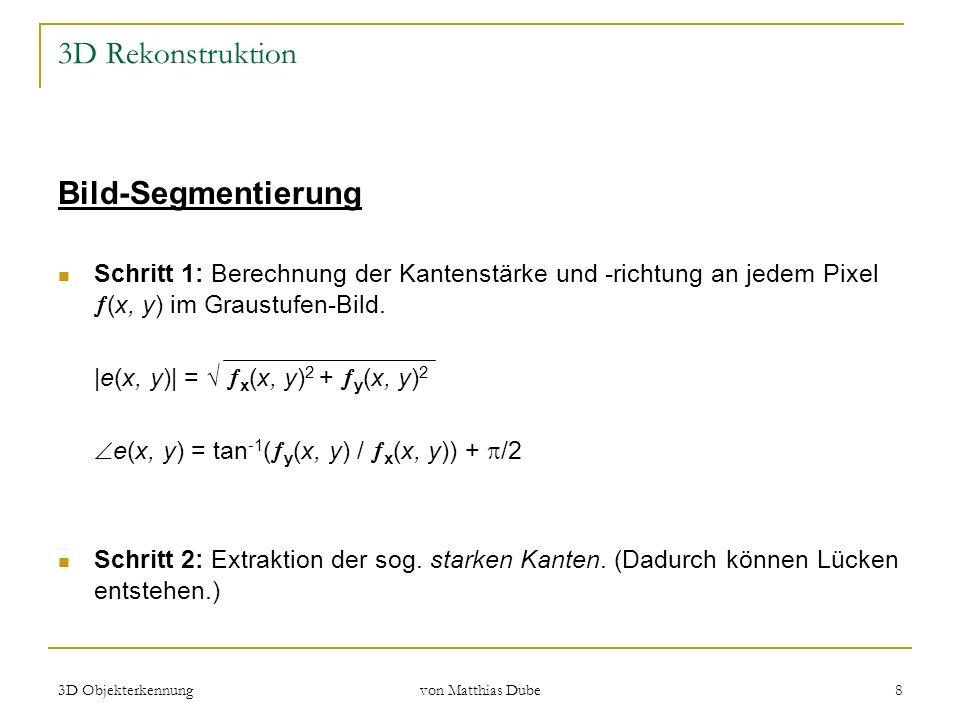 3D Objekterkennung von Matthias Dube 8 3D Rekonstruktion Bild-Segmentierung Schritt 1: Berechnung der Kantenstärke und -richtung an jedem Pixel (x, y)
