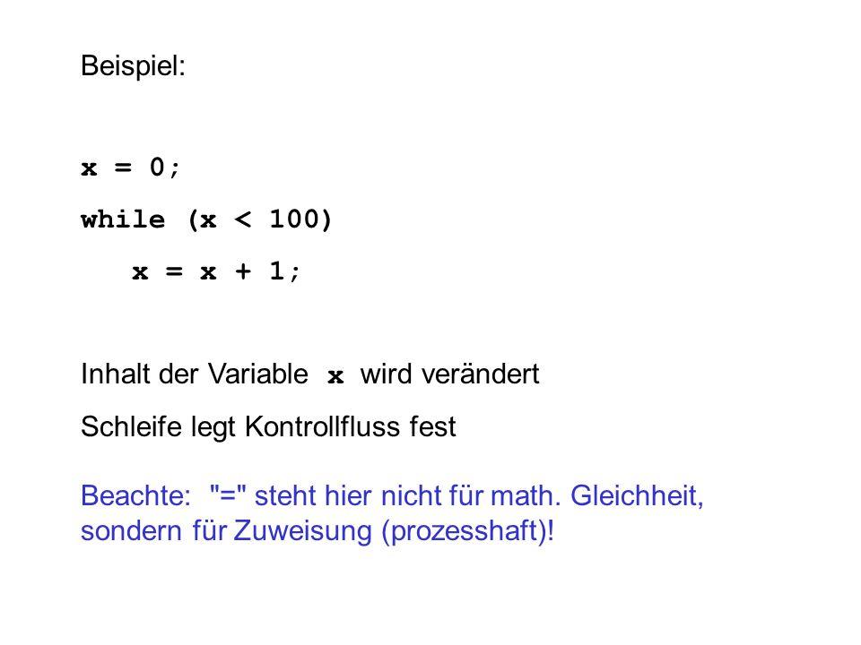 Beispiel: x = 0; while (x < 100) x = x + 1; Inhalt der Variable x wird verändert Schleife legt Kontrollfluss fest Beachte: