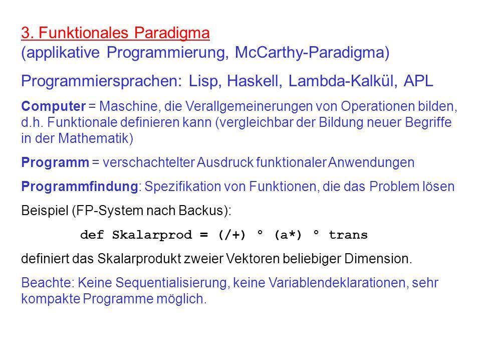 3. Funktionales Paradigma (applikative Programmierung, McCarthy-Paradigma) Programmiersprachen: Lisp, Haskell, Lambda-Kalkül, APL Computer = Maschine,