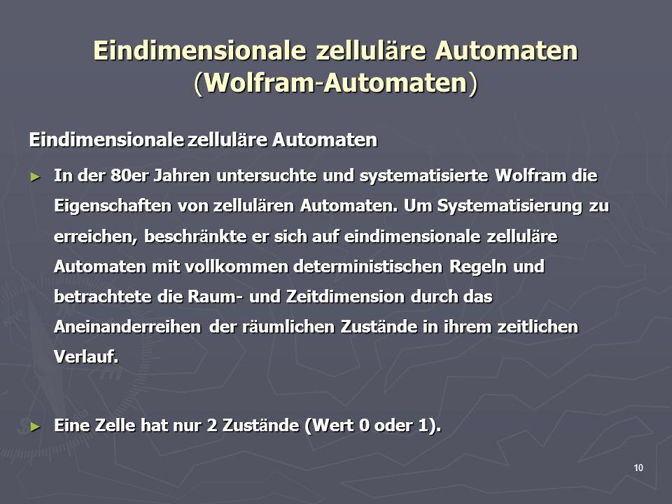 10 Eindimensionale zellul ä re Automaten (Wolfram-Automaten) Eindimensionale zellul ä re Automaten In der 80er Jahren untersuchte und systematisierte Wolfram die Eigenschaften von zellul ä ren Automaten.