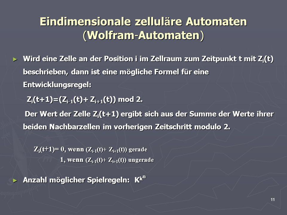 11 Eindimensionale zellul ä re Automaten (Wolfram-Automaten) Wird eine Zelle an der Position i im Zellraum zum Zeitpunkt t mit Z i (t) beschrieben, dann ist eine m ö gliche Formel f ü r eine Entwicklungsregel: Wird eine Zelle an der Position i im Zellraum zum Zeitpunkt t mit Z i (t) beschrieben, dann ist eine m ö gliche Formel f ü r eine Entwicklungsregel: Z i (t+1)=(Z i-1 (t)+ Z i+1 (t)) mod 2.