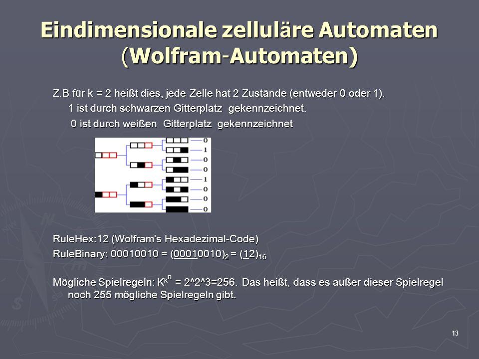 13 Eindimensionale zellul ä re Automaten (Wolfram-Automaten) Z.B für k = 2 heißt dies, jede Zelle hat 2 Zustände (entweder 0 oder 1).