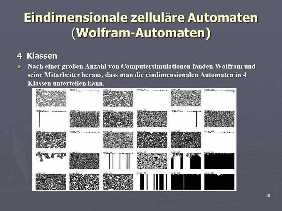 16 Eindimensionale zellul ä re Automaten (Wolfram-Automaten) 4 Klassen Nach einer großen Anzahl von Computersimulationen fanden Wolfram und seine Mitarbeiter heraus, dass man die eindimensionalen Automaten in 4 Klassen unterteilen kann.