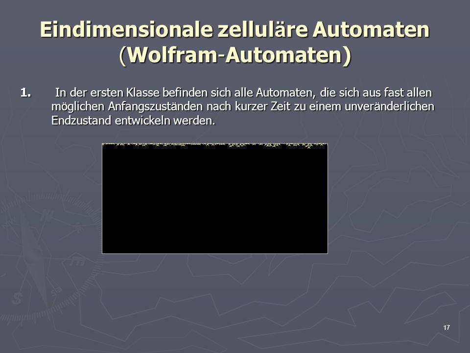 17 Eindimensionale zellul ä re Automaten (Wolfram-Automaten) 1. In der ersten Klasse befinden sich alle Automaten, die sich aus fast allen m ö glichen