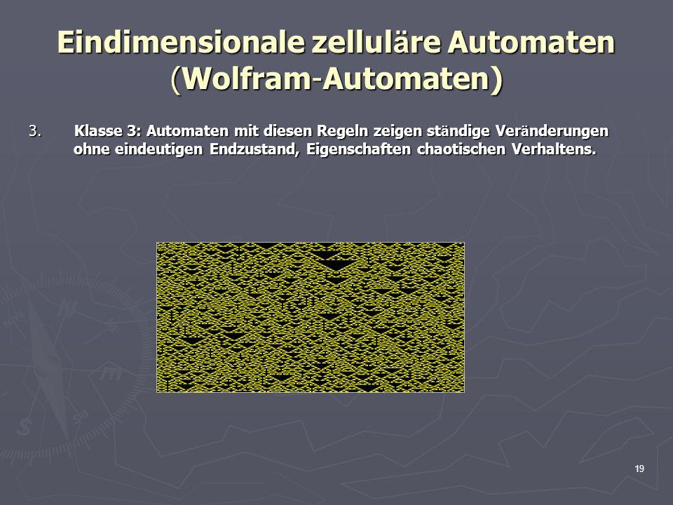 19 Eindimensionale zellul ä re Automaten (Wolfram-Automaten) 3. Klasse 3: Automaten mit diesen Regeln zeigen st ä ndige Ver ä nderungen ohne eindeutig