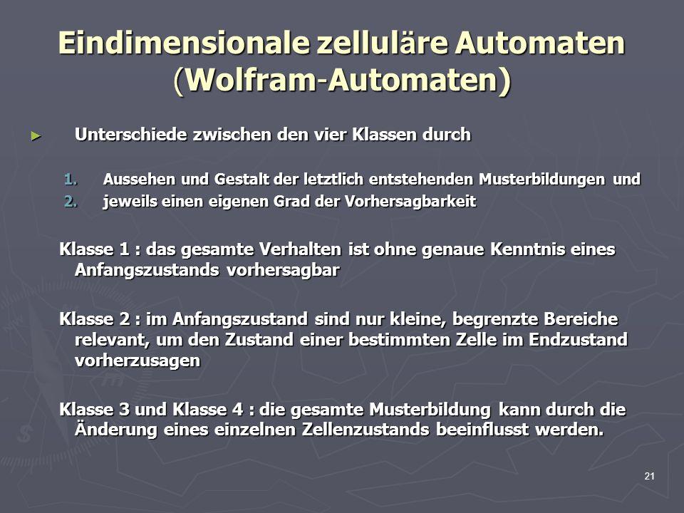 21 Eindimensionale zellul ä re Automaten (Wolfram-Automaten) Unterschiede zwischen den vier Klassen durch Unterschiede zwischen den vier Klassen durch 1.Aussehen und Gestalt der letztlich entstehenden Musterbildungen und 2.jeweils einen eigenen Grad der Vorhersagbarkeit Klasse 1 : das gesamte Verhalten ist ohne genaue Kenntnis eines Anfangszustands vorhersagbar Klasse 1 : das gesamte Verhalten ist ohne genaue Kenntnis eines Anfangszustands vorhersagbar Klasse 2 : im Anfangszustand sind nur kleine, begrenzte Bereiche relevant, um den Zustand einer bestimmten Zelle im Endzustand vorherzusagen Klasse 2 : im Anfangszustand sind nur kleine, begrenzte Bereiche relevant, um den Zustand einer bestimmten Zelle im Endzustand vorherzusagen Klasse 3 und Klasse 4 : die gesamte Musterbildung kann durch die Ä nderung eines einzelnen Zellenzustands beeinflusst werden.