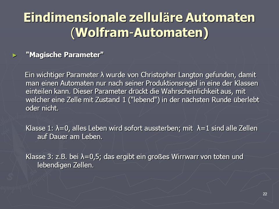 22 Eindimensionale zellul ä re Automaten (Wolfram-Automaten) Magische Parameter Magische Parameter Ein wichtiger Parameter λ wurde von Christopher Langton gefunden, damit man einen Automaten nur nach seiner Produktionsregel in eine der Klassen einteilen kann.