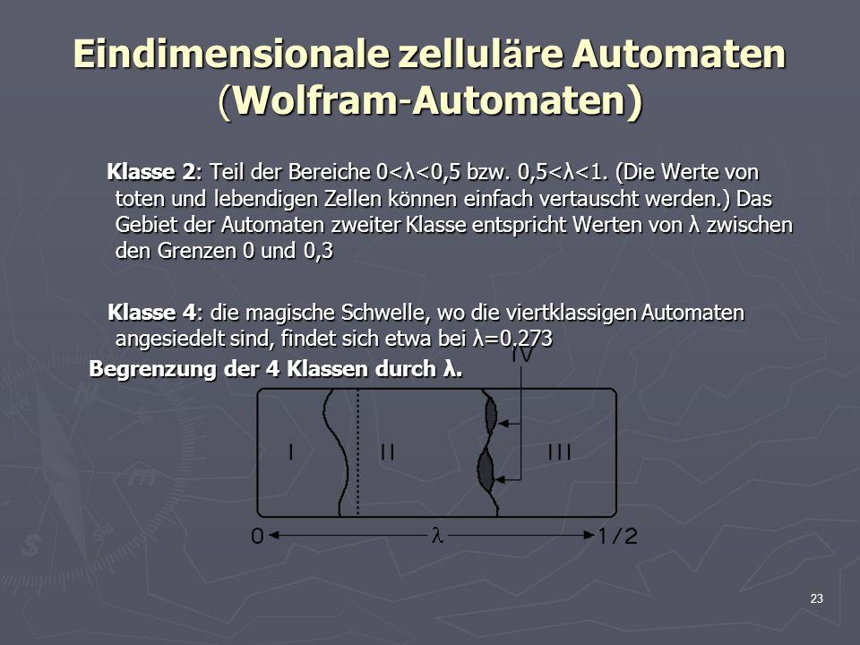 23 Eindimensionale zellul ä re Automaten (Wolfram-Automaten) Klasse 2: Teil der Bereiche 0<λ<0,5 bzw. 0,5<λ<1. (Die Werte von toten und lebendigen Zel