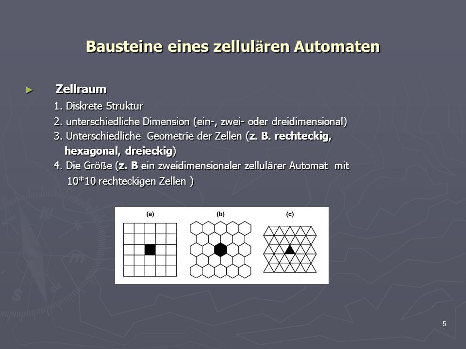 5 Bausteine eines zellul ä ren Automaten Zellraum Zellraum 1. Diskrete Struktur 1. Diskrete Struktur 2. unterschiedliche Dimension (ein-, zwei- oder d