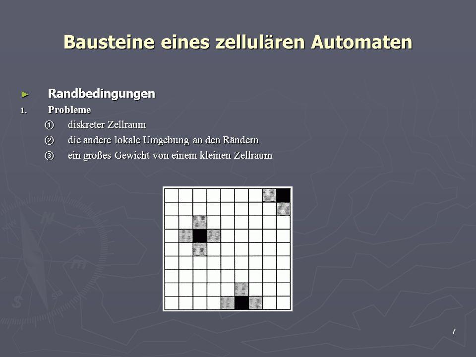 7 Bausteine eines zellul ä ren Automaten Randbedingungen Randbedingungen 1. Probleme diskreter Zellraum diskreter Zellraum die andere lokale Umgebung