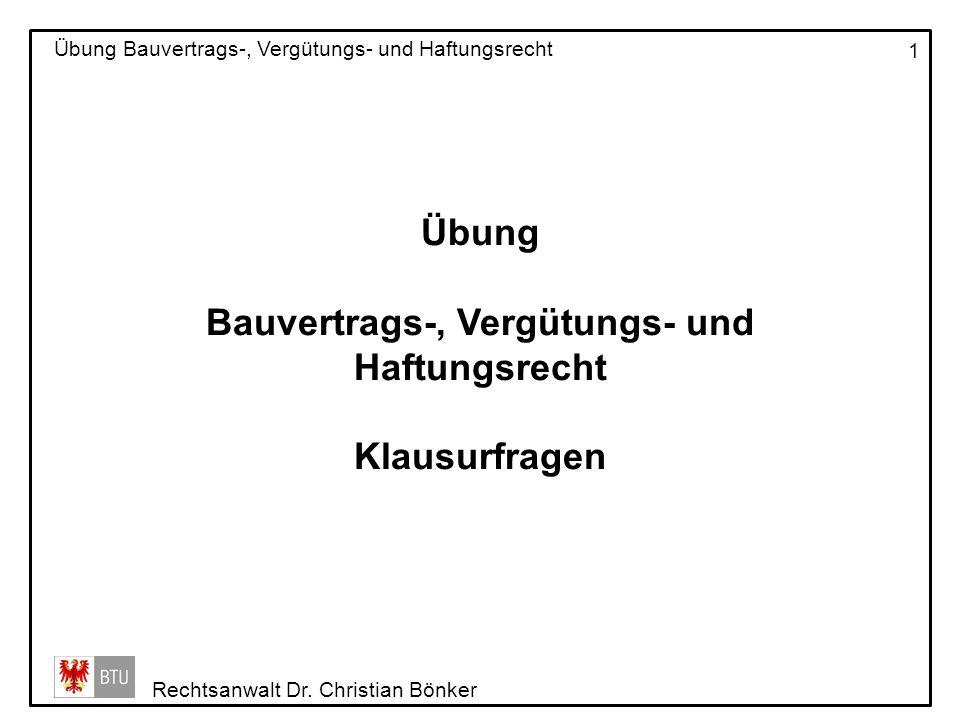 Rechtsanwalt Dr. Christian Bönker Übung Bauvertrags-, Vergütungs- und Haftungsrecht 1 Übung Bauvertrags-, Vergütungs- und Haftungsrecht Klausurfragen