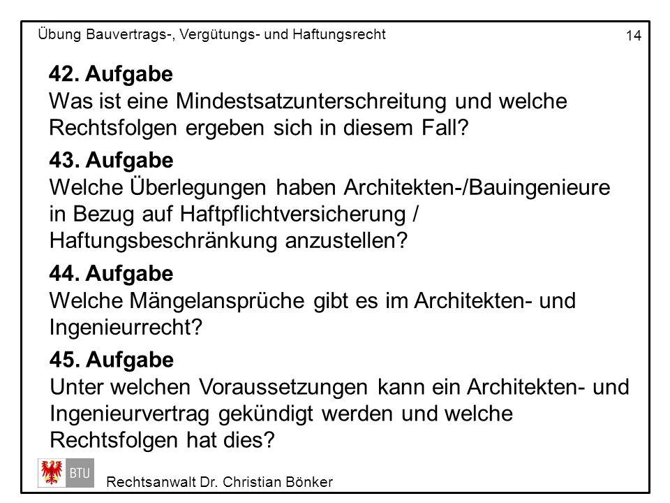 Rechtsanwalt Dr. Christian Bönker Übung Bauvertrags-, Vergütungs- und Haftungsrecht 14 42. Aufgabe Was ist eine Mindestsatzunterschreitung und welche