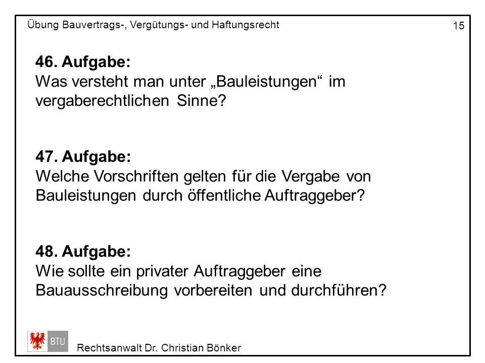 Rechtsanwalt Dr. Christian Bönker Übung Bauvertrags-, Vergütungs- und Haftungsrecht 15 46. Aufgabe: Was versteht man unter Bauleistungen im vergaberec