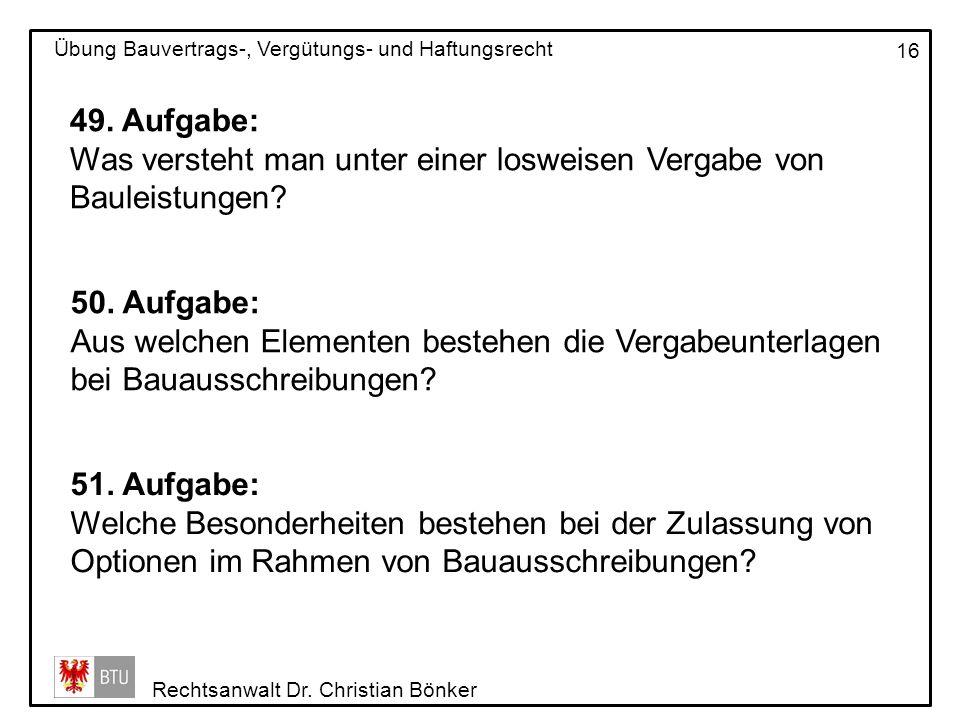 Rechtsanwalt Dr. Christian Bönker Übung Bauvertrags-, Vergütungs- und Haftungsrecht 16 49. Aufgabe: Was versteht man unter einer losweisen Vergabe von
