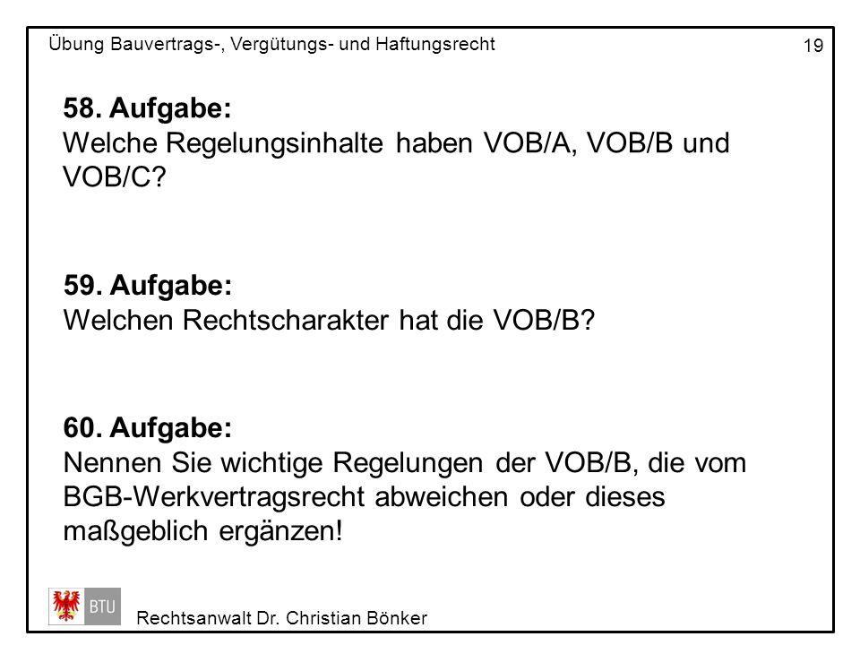 Rechtsanwalt Dr. Christian Bönker Übung Bauvertrags-, Vergütungs- und Haftungsrecht 19 58. Aufgabe: Welche Regelungsinhalte haben VOB/A, VOB/B und VOB