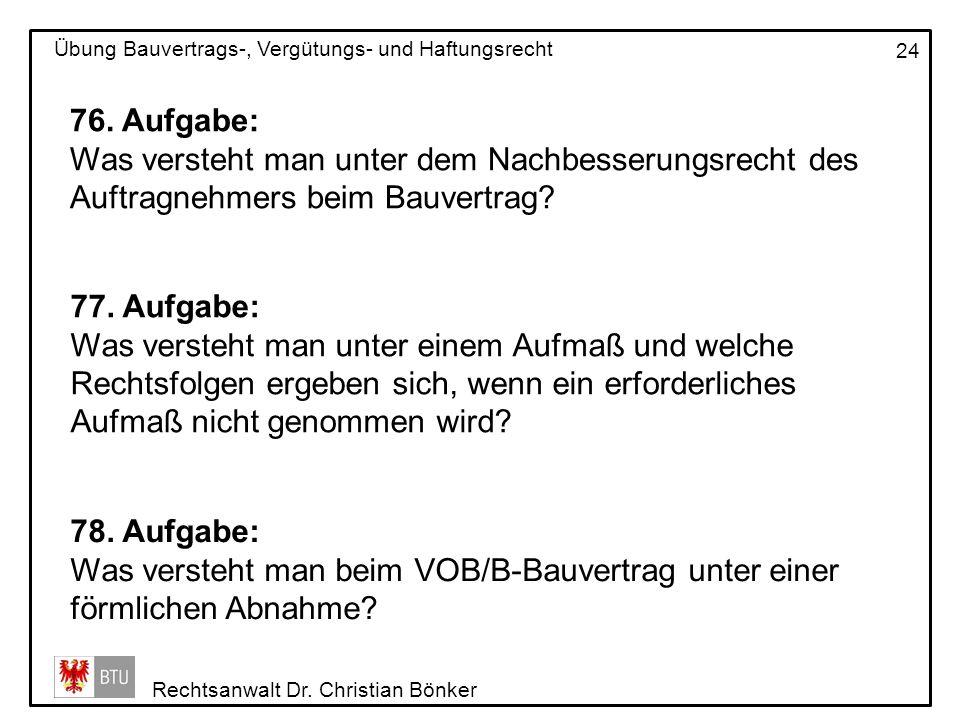 Rechtsanwalt Dr. Christian Bönker Übung Bauvertrags-, Vergütungs- und Haftungsrecht 24 76. Aufgabe: Was versteht man unter dem Nachbesserungsrecht des
