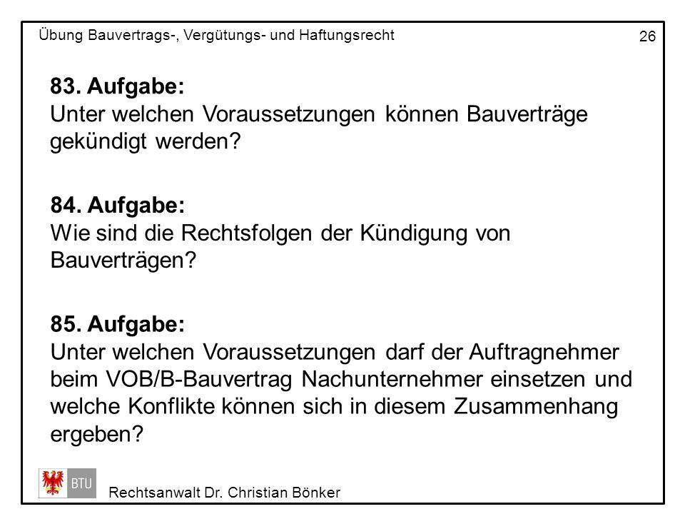 Rechtsanwalt Dr. Christian Bönker Übung Bauvertrags-, Vergütungs- und Haftungsrecht 26 83. Aufgabe: Unter welchen Voraussetzungen können Bauverträge g