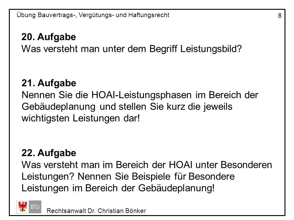 Rechtsanwalt Dr. Christian Bönker Übung Bauvertrags-, Vergütungs- und Haftungsrecht 8 20. Aufgabe Was versteht man unter dem Begriff Leistungsbild? 21