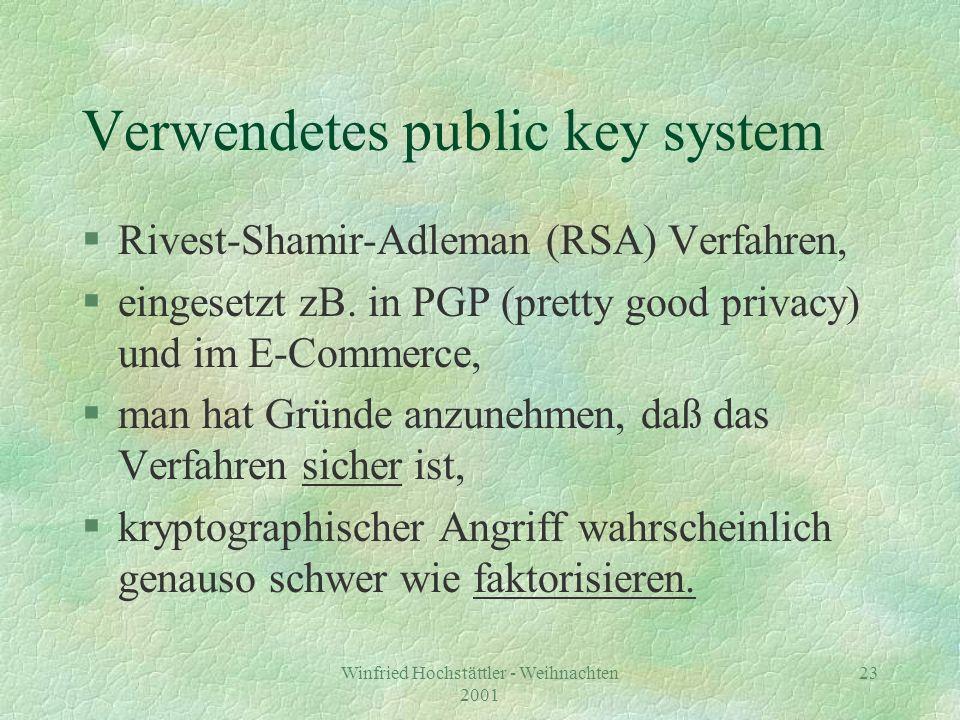 Winfried Hochstättler - Weihnachten 2001 23 Verwendetes public key system §Rivest-Shamir-Adleman (RSA) Verfahren, §eingesetzt zB. in PGP (pretty good