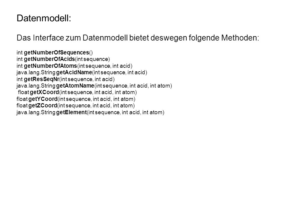 Datenmodell: Das Interface zum Datenmodell bietet deswegen folgende Methoden: int getNumberOfSequences() int getNumberOfAcids(int sequence) int getNumberOfAtoms(int sequence, int acid) java.lang.String getAcidName(int sequence, int acid) int getResSeqNr(int sequence, int acid) java.lang.String getAtomName(int sequence, int acid, int atom) float getXCoord(int sequence, int acid, int atom) float getYCoord(int sequence, int acid, int atom) float getZCoord(int sequence, int acid, int atom) java.lang.String getElement(int sequence, int acid, int atom)