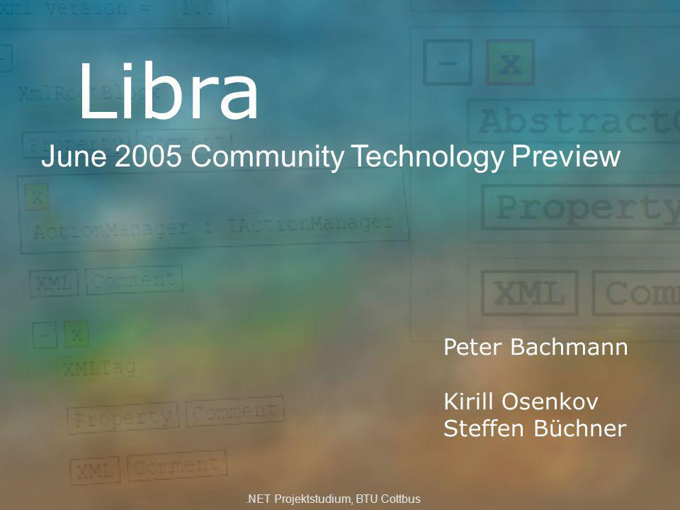 Libra June 2005 Community Technology Preview Peter Bachmann Kirill Osenkov Steffen Büchner.NET Projektstudium, BTU Cottbus