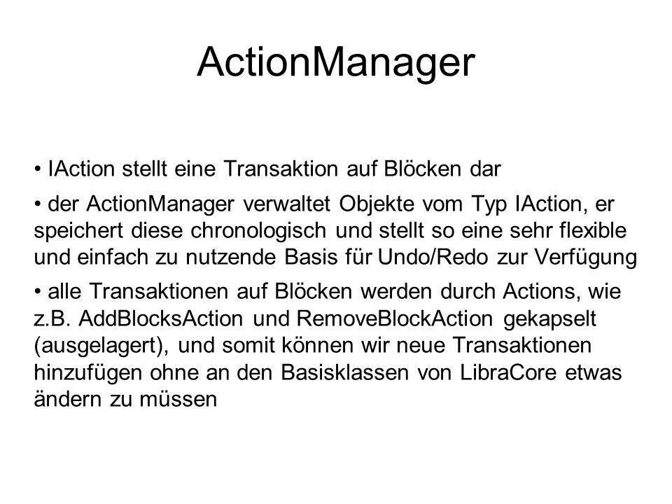 ActionManager IAction stellt eine Transaktion auf Blöcken dar der ActionManager verwaltet Objekte vom Typ IAction, er speichert diese chronologisch und stellt so eine sehr flexible und einfach zu nutzende Basis für Undo/Redo zur Verfügung alle Transaktionen auf Blöcken werden durch Actions, wie z.B.