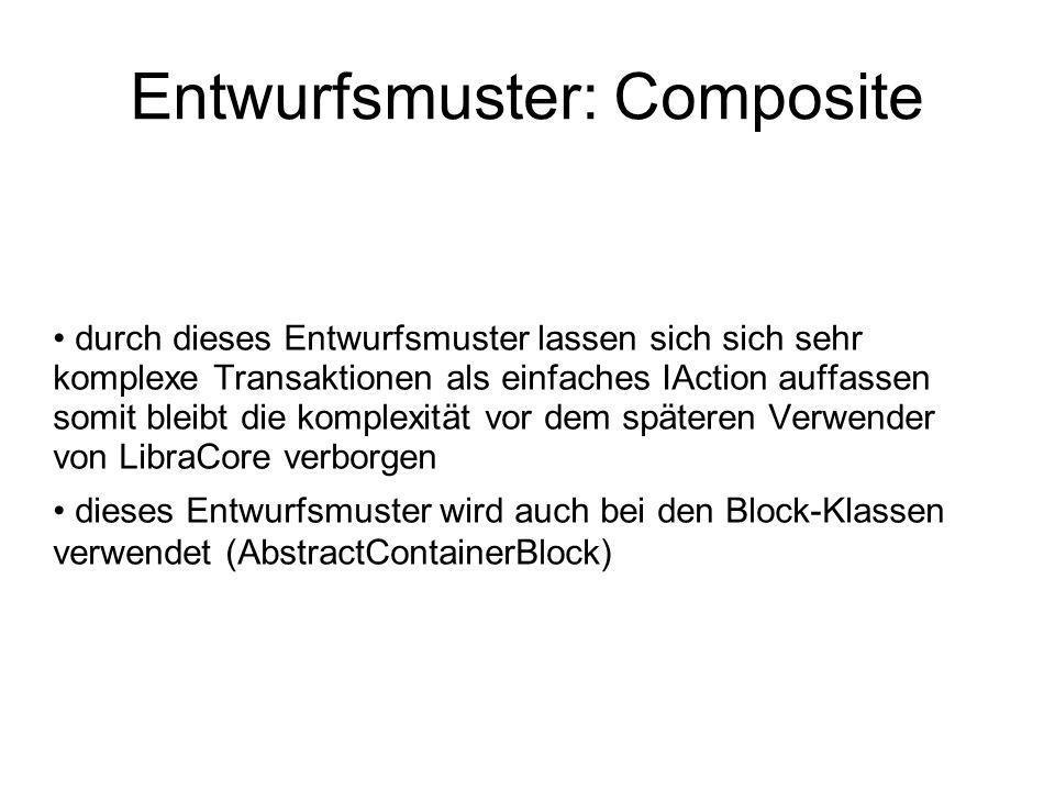 Entwurfsmuster: Composite durch dieses Entwurfsmuster lassen sich sich sehr komplexe Transaktionen als einfaches IAction auffassen somit bleibt die komplexität vor dem späteren Verwender von LibraCore verborgen dieses Entwurfsmuster wird auch bei den Block-Klassen verwendet (AbstractContainerBlock)