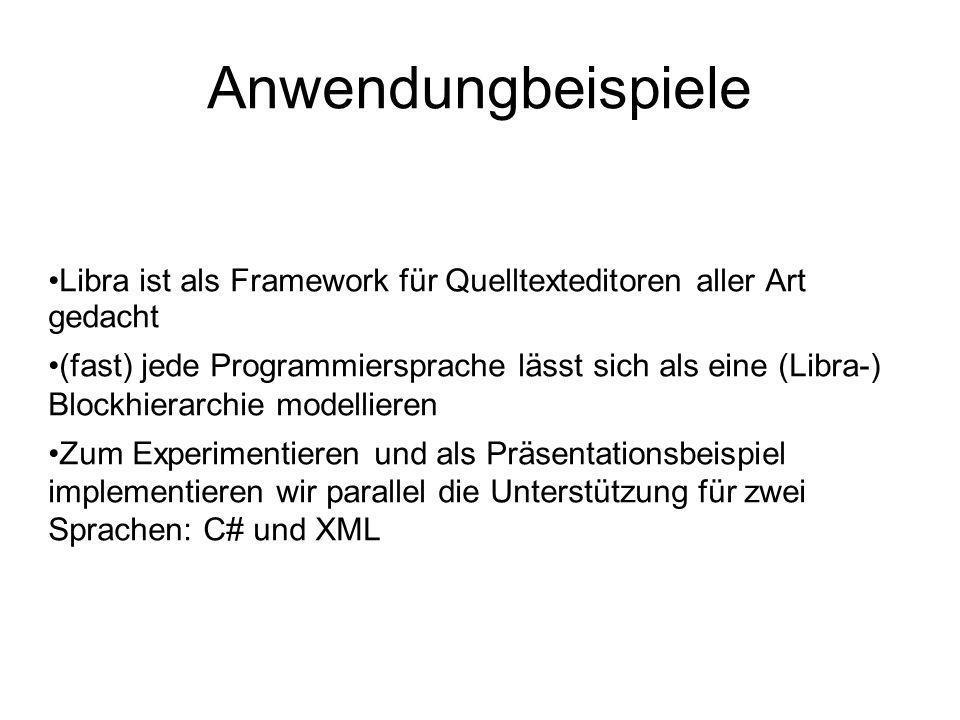 Anwendungbeispiele Libra ist als Framework für Quelltexteditoren aller Art gedacht (fast) jede Programmiersprache lässt sich als eine (Libra-) Blockhierarchie modellieren Zum Experimentieren und als Präsentationsbeispiel implementieren wir parallel die Unterstützung für zwei Sprachen: C# und XML