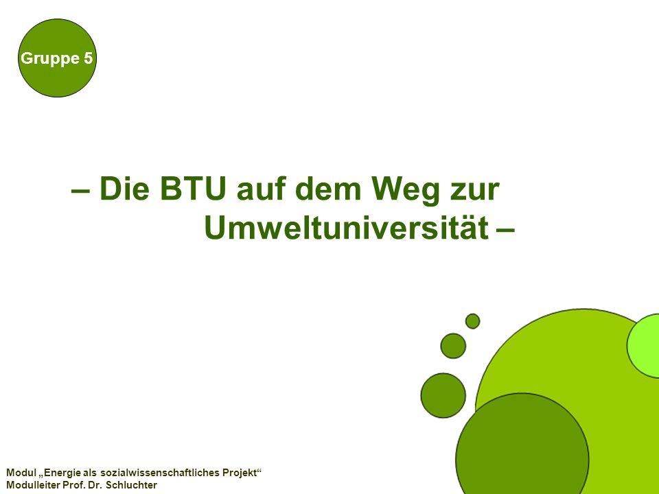 – Die BTU auf dem Weg zur Umweltuniversität – Gruppe 5 Modul Energie als sozialwissenschaftliches Projekt Modulleiter Prof. Dr. Schluchter