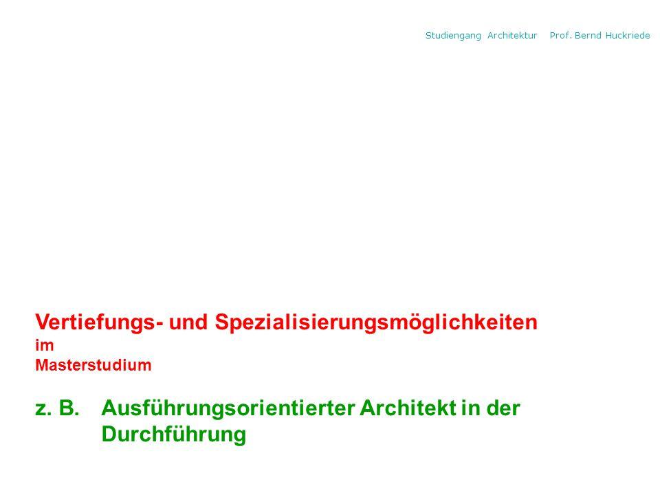 Studiengang Architektur Prof. Bernd Huckriede Vertiefungs- und Spezialisierungsmöglichkeiten im Masterstudium z. B. Ausführungsorientierter Architekt