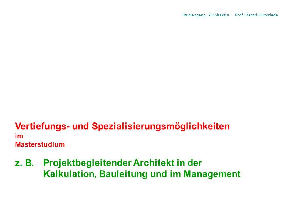 Studiengang Architektur Prof. Bernd Huckriede Vertiefungs- und Spezialisierungsmöglichkeiten im Masterstudium z. B. Projektbegleitender Architekt in d
