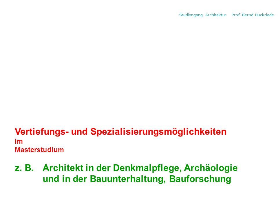 Studiengang Architektur Prof. Bernd Huckriede Vertiefungs- und Spezialisierungsmöglichkeiten im Masterstudium z. B. Architekt in der Denkmalpflege, Ar