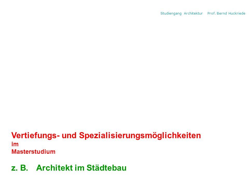 Studiengang Architektur Prof. Bernd Huckriede Vertiefungs- und Spezialisierungsmöglichkeiten im Masterstudium z. B. Architekt im Städtebau