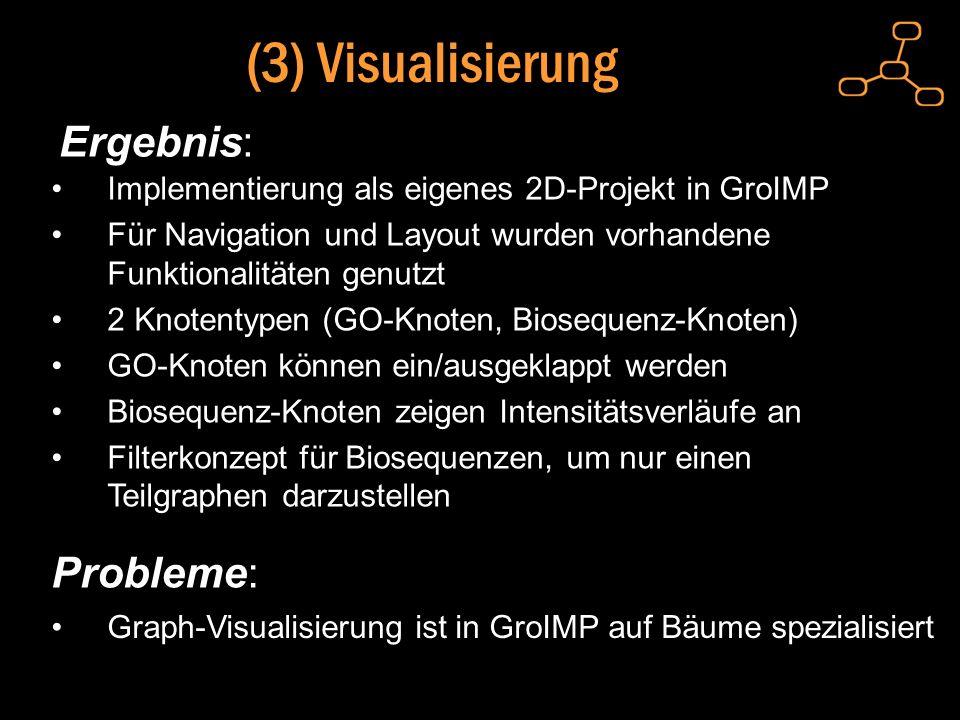 (3) Visualisierung Ergebnis: Implementierung als eigenes 2D-Projekt in GroIMP Für Navigation und Layout wurden vorhandene Funktionalitäten genutzt 2 Knotentypen (GO-Knoten, Biosequenz-Knoten) GO-Knoten können ein/ausgeklappt werden Biosequenz-Knoten zeigen Intensitätsverläufe an Filterkonzept für Biosequenzen, um nur einen Teilgraphen darzustellen Probleme: Graph-Visualisierung ist in GroIMP auf Bäume spezialisiert