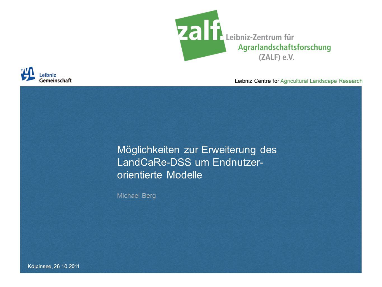 Leibniz Centre for Agricultural Landscape Research Michael Berg, Kölpinsee, 26.10.2011, Möglichkeiten zur Erweiterung des LandCaRe-DSS um Endnutzer-orientierte Modelle Kurz: Was ist das LandCaRe-DSS (-LSA) .
