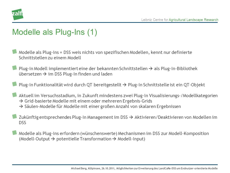 Leibniz Centre for Agricultural Landscape Research Michael Berg, Kölpinsee, 26.10.2011, Möglichkeiten zur Erweiterung des LandCaRe-DSS um Endnutzer-orientierte Modelle Modelle als Plug-Ins = DSS weis nichts von spezifischen Modellen, kennt nur definierte Schnittstellen zu einem Modell Plug-In Modell implementiert eine der bekannten Schnittstellen als Plug-In-Bibliothek übersetzen im DSS Plug-In finden und laden Plug-In Funktionalität wird durch QT bereitgestellt Plug-In Schnittstelle ist ein QT-Objekt Aktuell im Versuchsstadium, in Zukunft mindestens zwei Plug-In Visualisierungs-/Modellkategorien Grid-basierte Modelle mit einem oder mehreren Ergebnis-Grids Säulen-Modelle für Modelle mit einer großen Anzahl von skalaren Ergebnissen Zukünftig entsprechendes Plug-In Management im DSS Aktivieren/Deaktivieren von Modellen im DSS Modelle als Plug-Ins erfordern (wünschenswerte) Mechanismen im DSS zur Modell-Komposition (Modell-Output potentielle Transformation Modell-Input) Modelle als Plug-Ins (1)