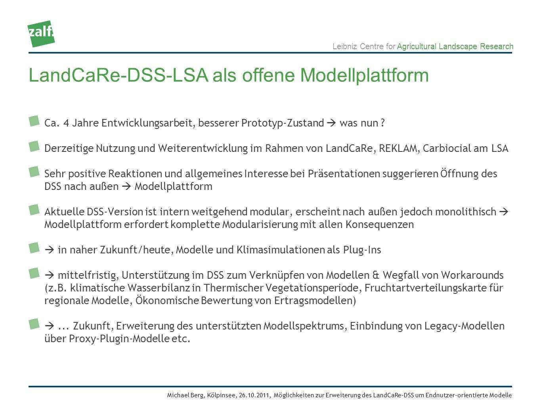 Leibniz Centre for Agricultural Landscape Research Michael Berg, Kölpinsee, 26.10.2011, Möglichkeiten zur Erweiterung des LandCaRe-DSS um Endnutzer-orientierte Modelle Kann sich jemand vorstellen, inspiriert von den vorhandenen / zukünftigen Fähigkeiten des DSS, ein/sein Modell im DSS sehen zu wollen .
