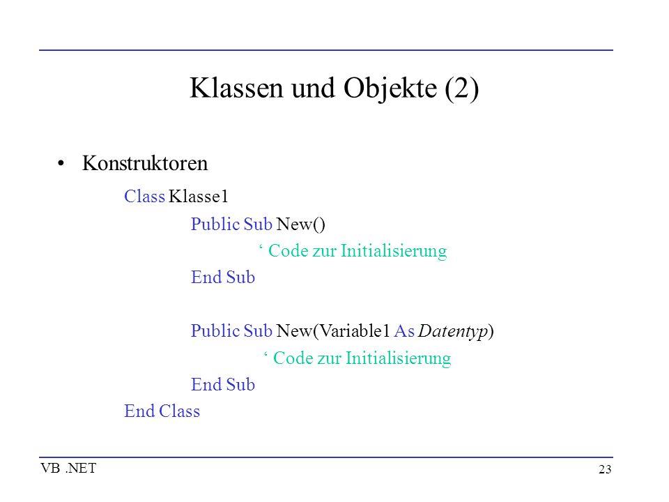 23 Klassen und Objekte (2) Konstruktoren Class Klasse1 Public Sub New() Code zur Initialisierung End Sub Public Sub New(Variable1 As Datentyp) Code zu
