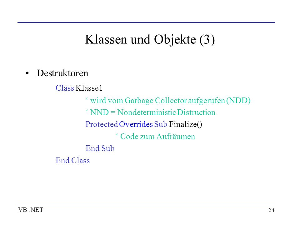 24 Klassen und Objekte (3) Destruktoren Class Klasse1 wird vom Garbage Collector aufgerufen (NDD) NND = Nondeterministic Distruction Protected Overrid