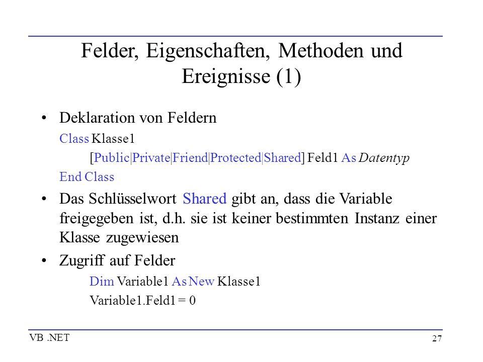 27 Felder, Eigenschaften, Methoden und Ereignisse (1) Deklaration von Feldern Class Klasse1 [Public|Private|Friend|Protected|Shared] Feld1 As Datentyp