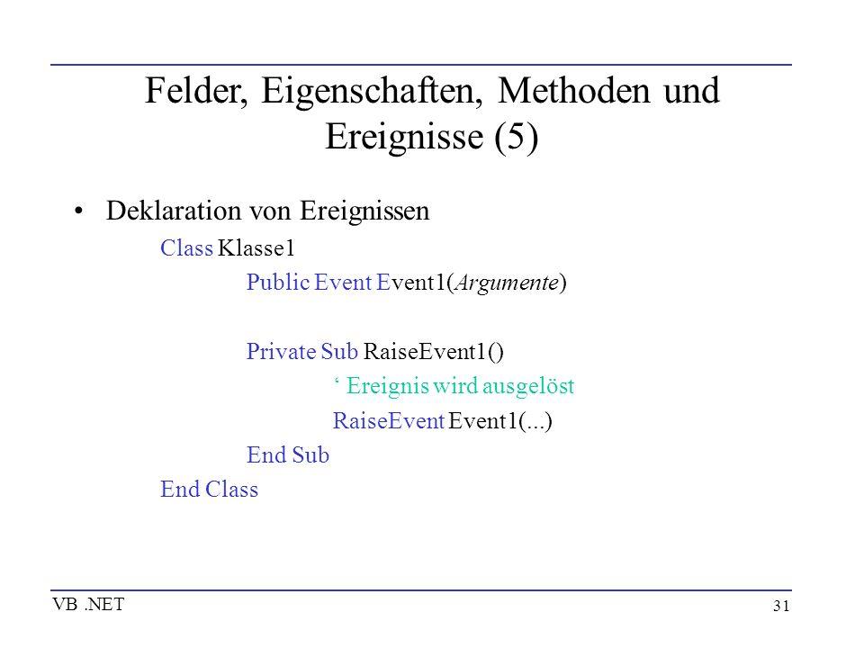 31 Felder, Eigenschaften, Methoden und Ereignisse (5) Deklaration von Ereignissen Class Klasse1 Public Event Event1(Argumente) Private Sub RaiseEvent1