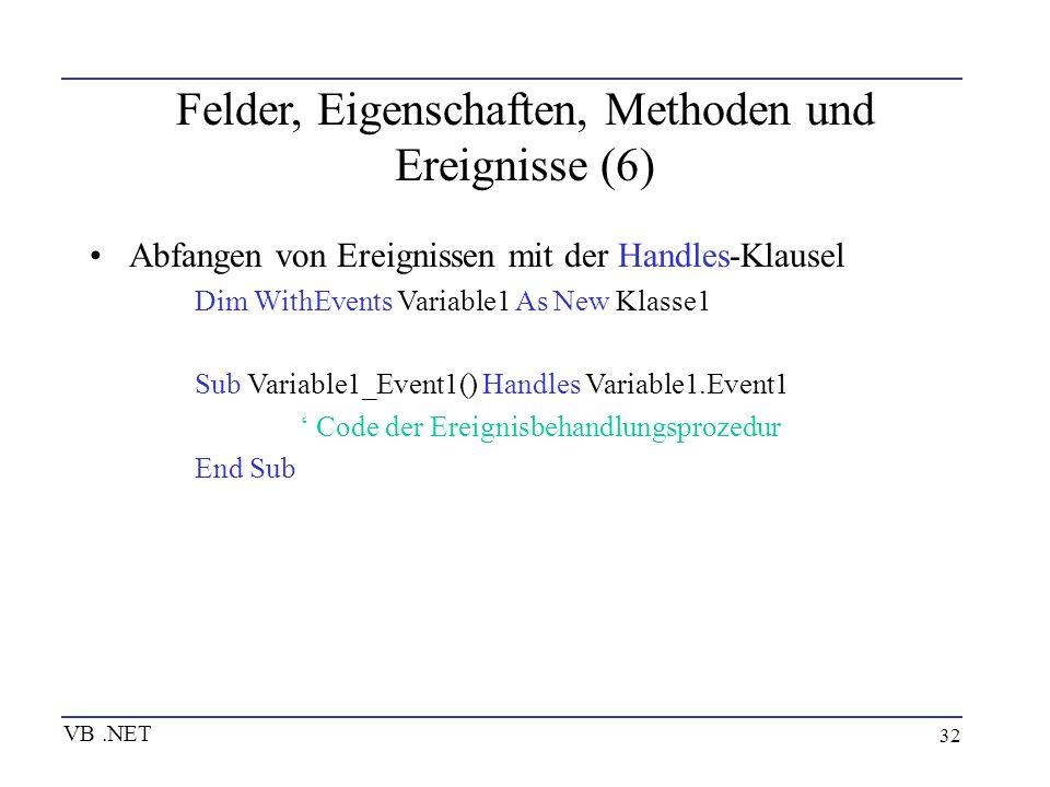 32 Felder, Eigenschaften, Methoden und Ereignisse (6) Abfangen von Ereignissen mit der Handles-Klausel Dim WithEvents Variable1 As New Klasse1 Sub Var